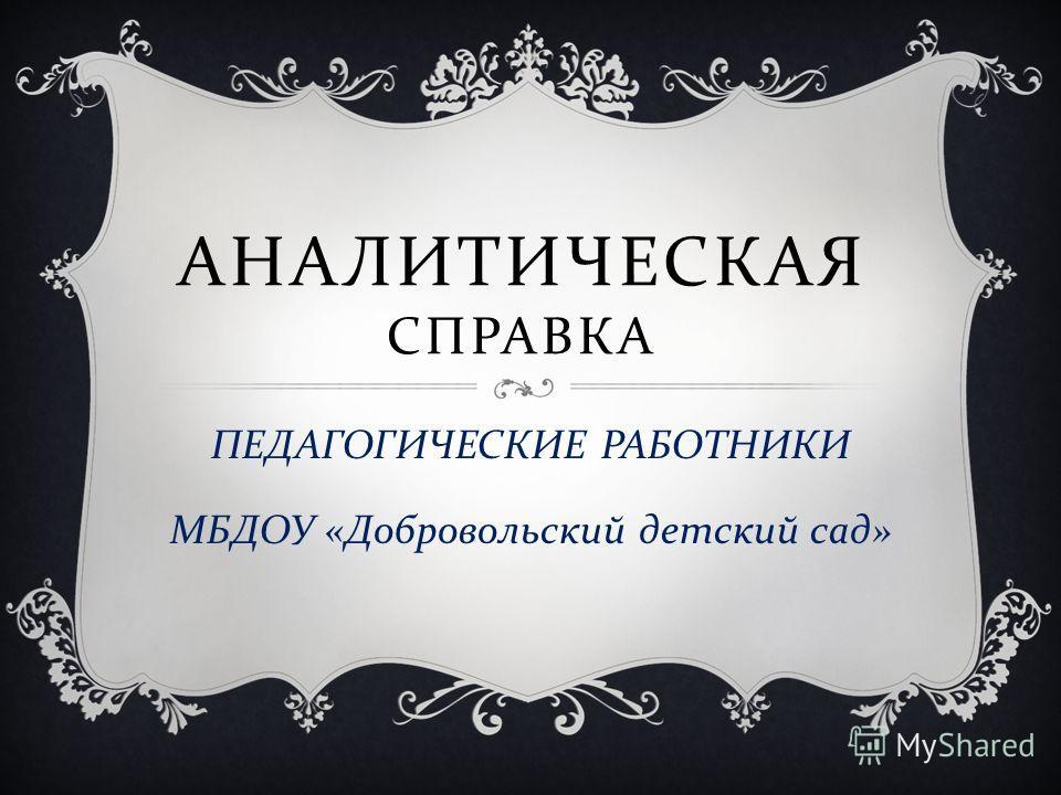 АНАЛИТИЧЕСКАЯ СПРАВКА ПЕДАГОГИЧЕСКИЕ РАБОТНИКИ МБДОУ « Добровольский детский сад »
