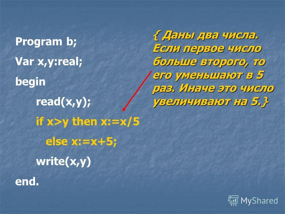 Program b; Var x,y:real; begin read(x,y); if x>y then x:=x/5 else x:=x+5; write(x,y) end. { Даны два числа. Если первое число больше второго, то его уменьшают в 5 раз. Иначе это число увеличивают на 5.}