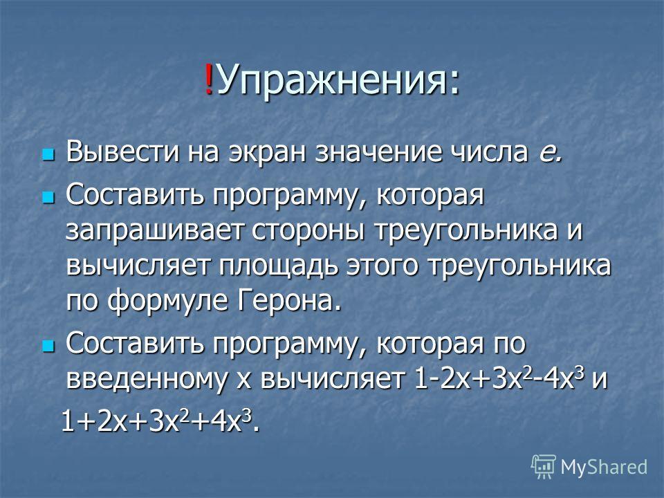 !Упражнения: Вывести на экран значение числа e. Вывести на экран значение числа e. Составить программу, которая запрашивает стороны треугольника и вычисляет площадь этого треугольника по формуле Герона. Составить программу, которая запрашивает сторон