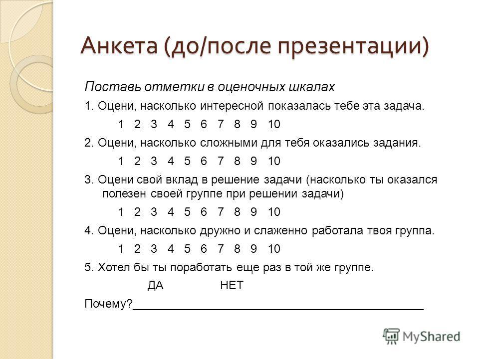 Анкета ( до / после презентации ) Поставь отметки в оценочных шкалах 1. Оцени, насколько интересной показалась тебе эта задача. 1 2 3 4 5 6 7 8 9 10 2. Оцени, насколько сложными для тебя оказались задания. 1 2 3 4 5 6 7 8 9 10 3. Оцени свой вклад в р