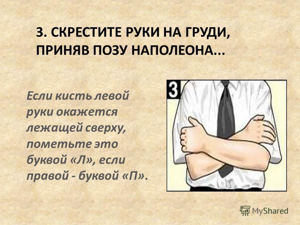 3. СКРЕСТИТЕ РУКИ НА ГРУДИ, ПРИНЯВ ПОЗУ НАПОЛЕОНА... Если кисть левой руки окажется лежащей сверху, пометьте это буквой «Л», если правой - буквой «П».