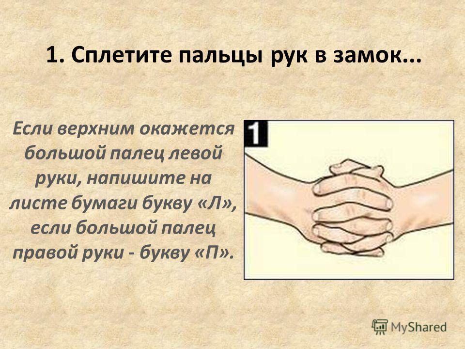 Если верхним окажется большой палец левой руки, напишите на листе бумаги букву «Л», если большой палец правой руки - букву «П». 1. Сплетите пальцы рук в замок...