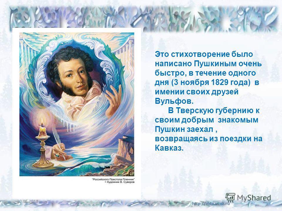 20.05.20142 Это стихотворение было написано Пушкиным очень быстро, в течение одного дня (3 ноября 1829 года) в имении своих друзей Вульфов. В Тверскую губернию к своим добрым знакомым Пушкин заехал, возвращаясь из поездки на Кавказ.