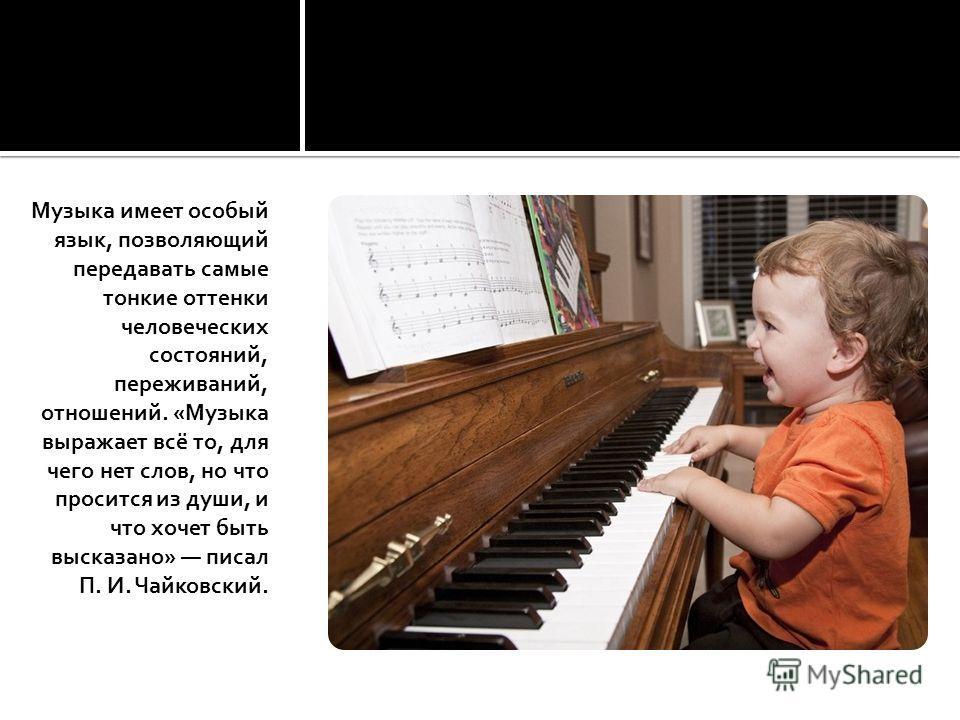 Музыка имеет особый язык, позволяющий передавать самые тонкие оттенки человеческих состояний, переживаний, отношений. «Музыка выражает всё то, для чего нет слов, но что просится из души, и что хочет быть высказано» писал П. И. Чайковский.