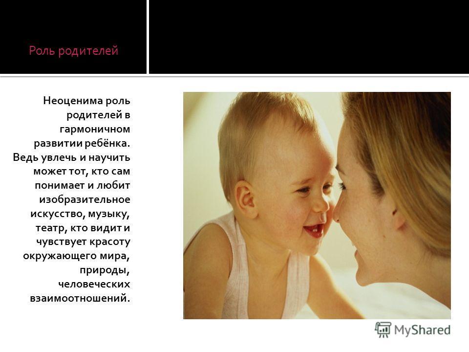 Роль родителей Неоценима роль родителей в гармоничном развитии ребёнка. Ведь увлечь и научить может тот, кто сам понимает и любит изобразительное искусство, музыку, театр, кто видит и чувствует красоту окружающего мира, природы, человеческих взаимоот