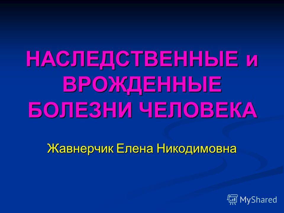 НАСЛЕДСТВЕННЫЕ и ВРОЖДЕННЫЕ БОЛЕЗНИ ЧЕЛОВЕКА Жавнерчик Елена Никодимовна