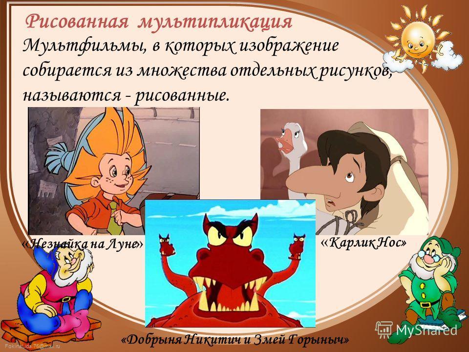 FokinaLida.75@mail.ru Мультфильмы, в которых изображение собирается из множества отдельных рисунков, называются - рисованные. « Незнайка на Луне » « Карлик Нос» «Добрыня Никитич и Змей Горыныч» Рисованная мультипликация