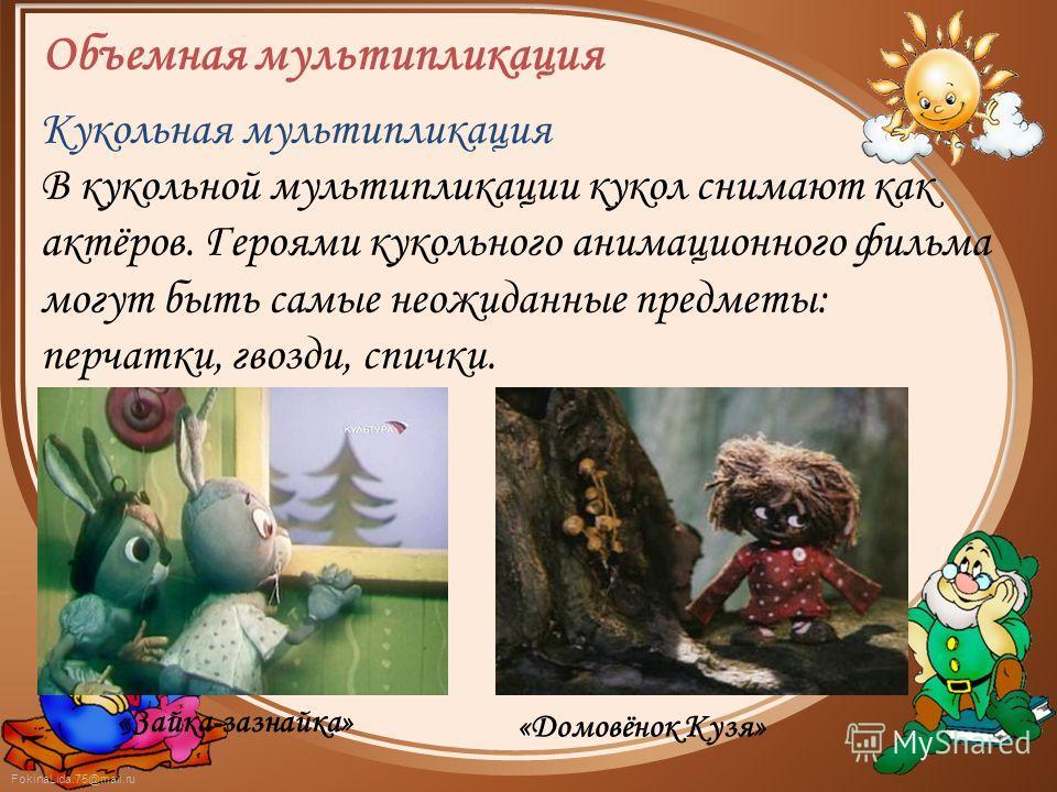 FokinaLida.75@mail.ru Объемная мультипликация Кукольная мультипликация В кукольной мультипликации кукол снимают как актёров. Героями кукольного анимационного фильма могут быть самые неожиданные предметы: перчатки, гвозди, спички. «Домовёнок Кузя» «За