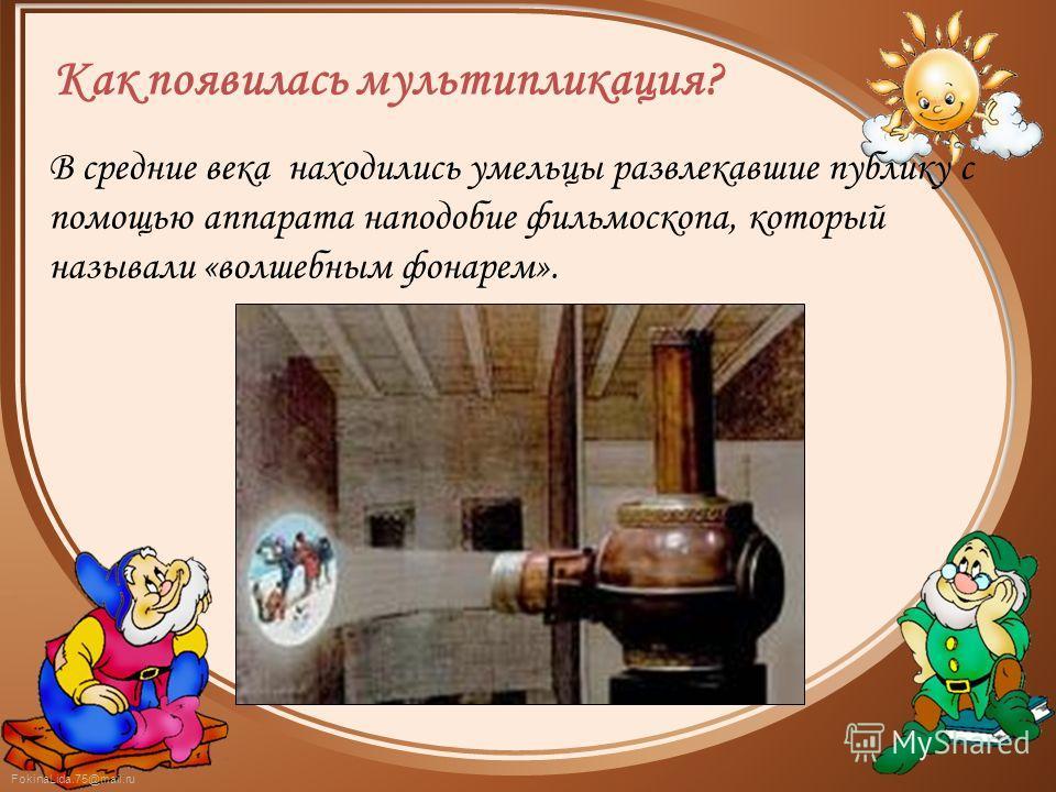 FokinaLida.75@mail.ru В средние века находились умельцы развлекавшие публику с помощью аппарата наподобие фильмоскопа, который называли «волшебным фонарем». Как появилась мультипликация?
