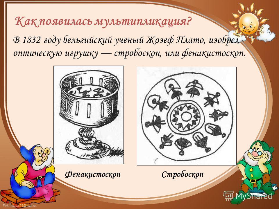 FokinaLida.75@mail.ru В 1832 году бельгийский ученый Жозеф Плато, изобрел оптическую игрушку стробоскоп, или фенакистоскоп. СтробоскопФенакистоскоп Как появилась мультипликация?