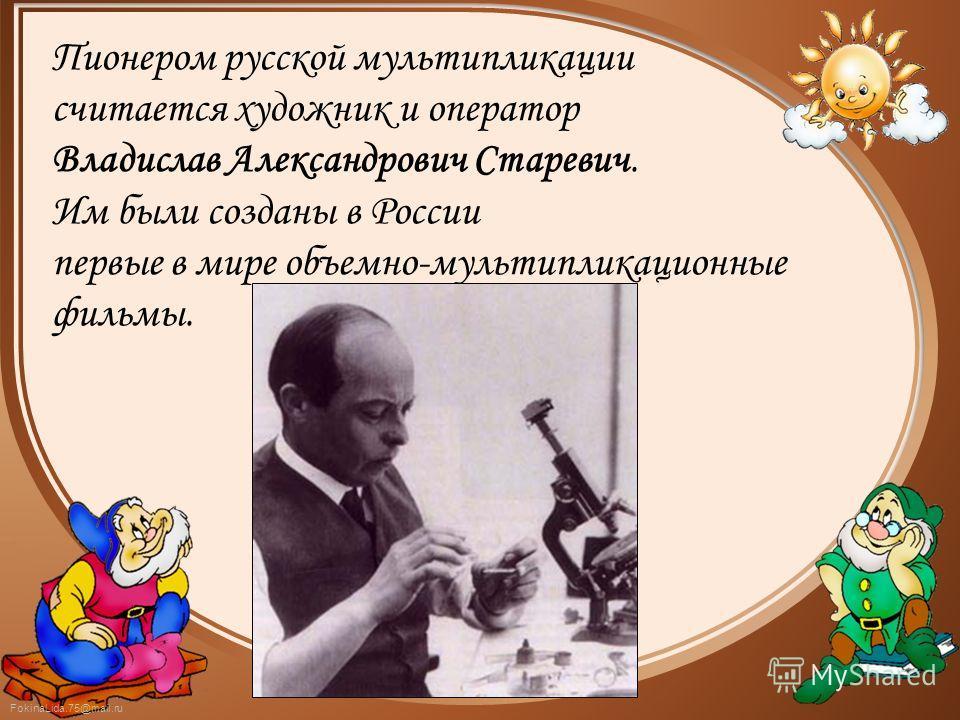 FokinaLida.75@mail.ru Пионером русской мультипликации считается художник и оператор Владислав Александрович Старевич. Им были созданы в России первые в мире объемно-мультипликационные фильмы.