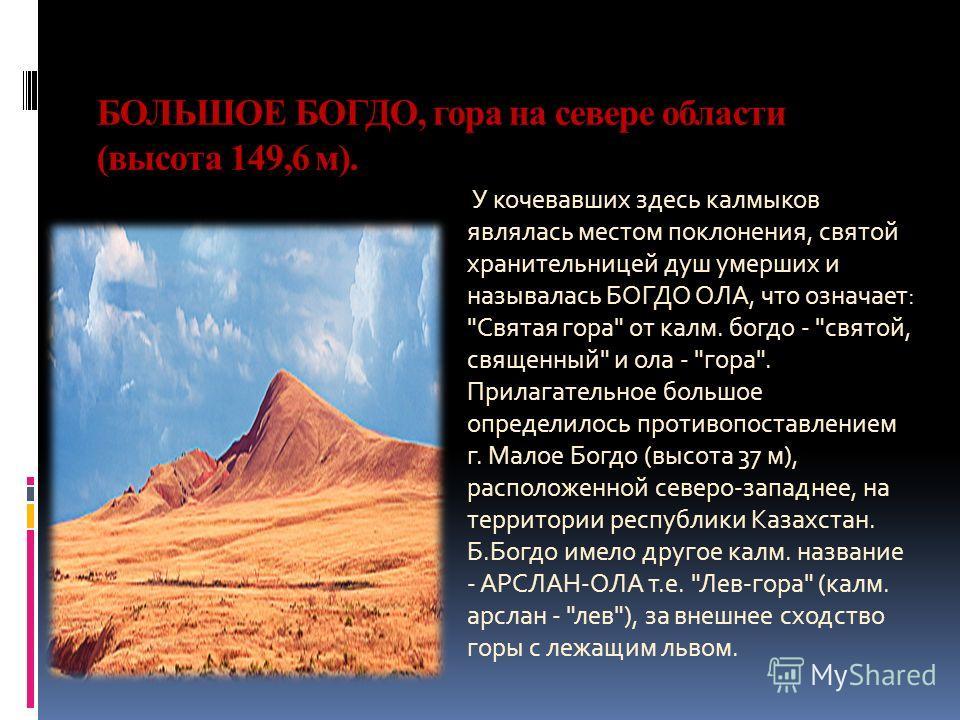 БОЛЬШОЕ БОГДО, гора на севере области (высота 149,6 м). У кочевавших здесь калмыков являлась местом поклонения, святой хранительницей душ умерших и называлась БОГДО ОЛА, что означает: