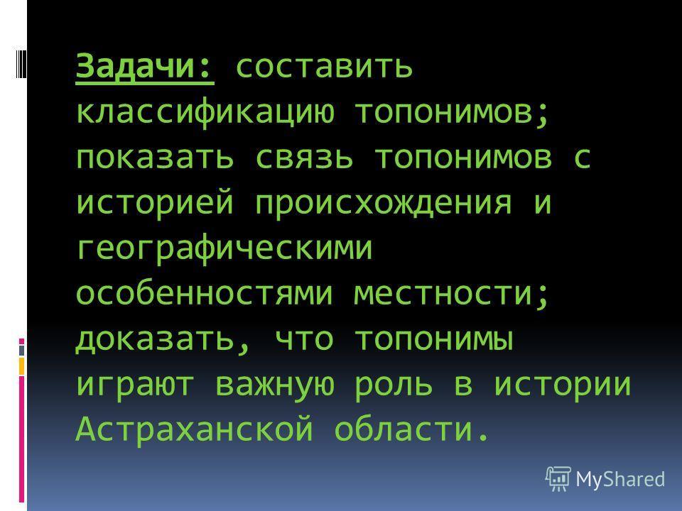 Задачи: составить классификацию топонимов; показать связь топонимов с историей происхождения и географическими особенностями местности; доказать, что топонимы играют важную роль в истории Астраханской области.