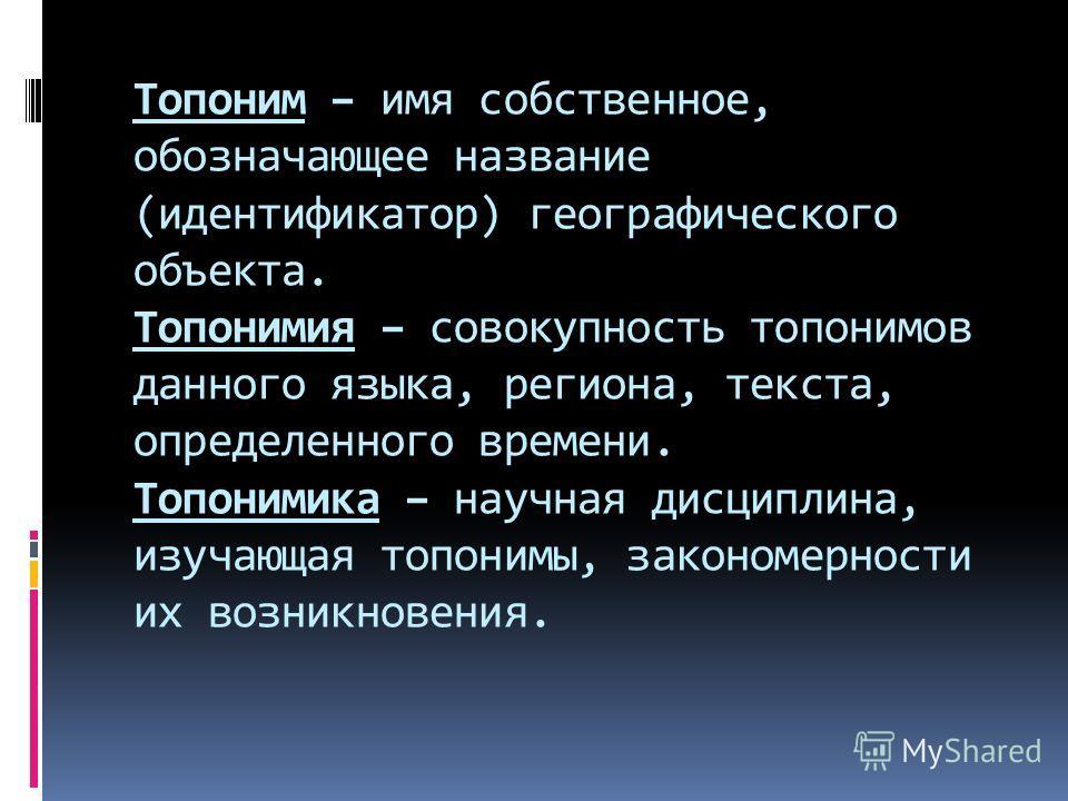 Топоним – имя собственное, обозначающее название (идентификатор) географического объекта. Топонимия – совокупность топонимов данного языка, региона, текста, определенного времени. Топонимика – научная дисциплина, изучающая топонимы, закономерности их
