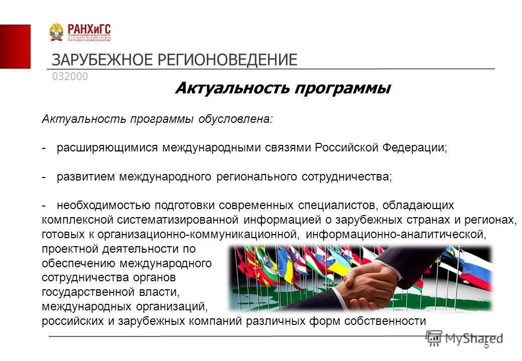 ЗАРУБЕЖНОЕ РЕГИОНОВЕДЕНИЕ 5 Актуальность программы Актуальность программы обусловлена: -расширяющимися международными связями Российской Федерации; -развитием международного регионального сотрудничества; -необходимостью подготовки современных специал