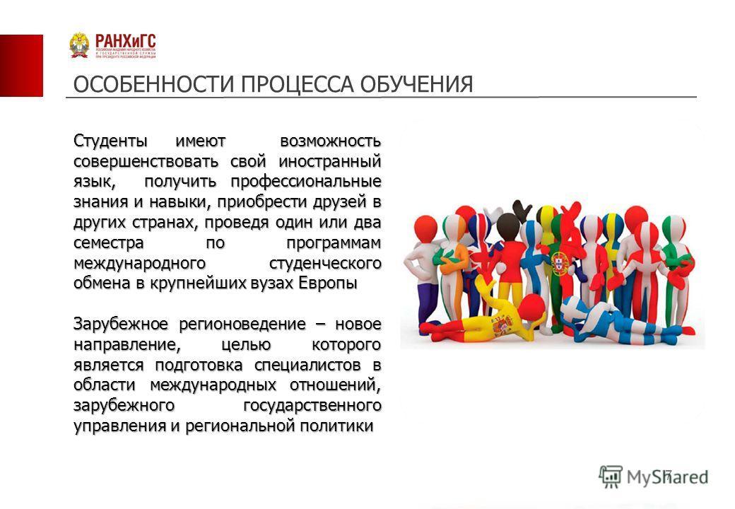 7 Студенты имеют возможность совершенствовать свой иностранный язык, получить профессиональные знания и навыки, приобрести друзей в других странах, проведя один или два семестра по программам международного студенческого обмена в крупнейших вузах Евр