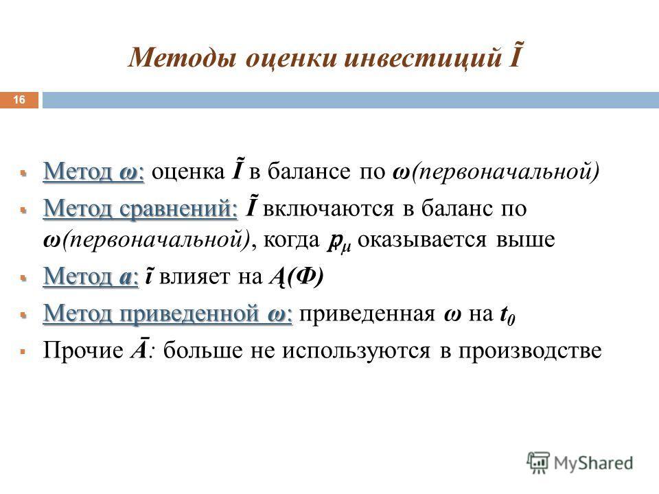 Методы оценки инвестиций Ĩ 16 Метод ω: Метод ω: оценка Ĩ в балансе по ω(первоначальной) Метод сравнений: Метод сравнений: Ĩ включаются в баланс по ω(первоначальной), когда μ оказывается выше Метод a: Метод a: ĩ влияет на Ą(Ф) Метод приведенной ω: Мет
