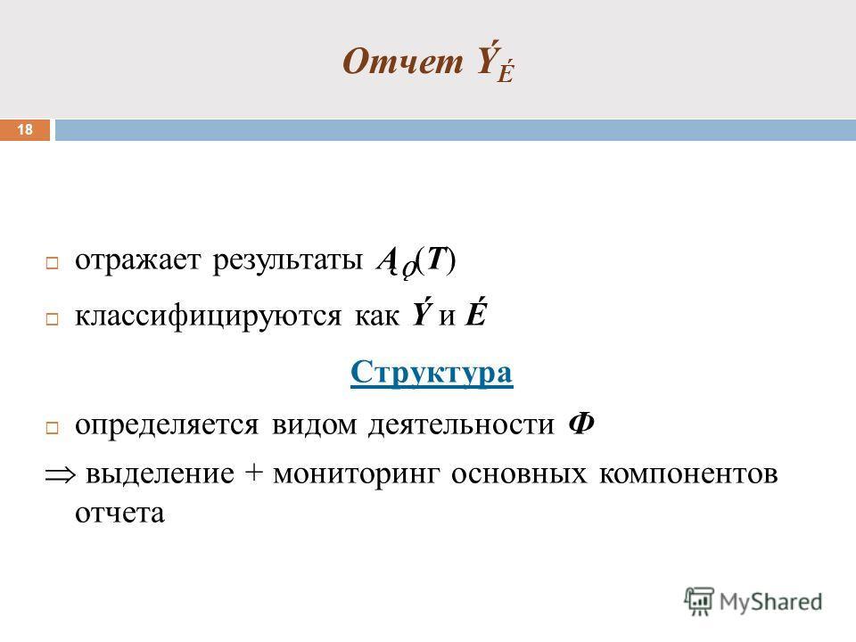 Отчет Ý É 18 отражает результаты Ą Ǫ (T) классифицируются как Ý и É Структура определяется видом деятельности Ф выделение + мониторинг основных компонентов отчета