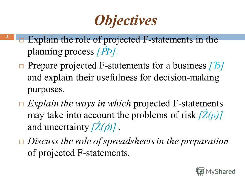 Objectives Explain the role of projected F-statements in the planning process [ Þ]. Prepare projected F-statements for a business [Ђ] and explain their usefulness for decision-making purposes. Explain the ways in which projected F-statements may take
