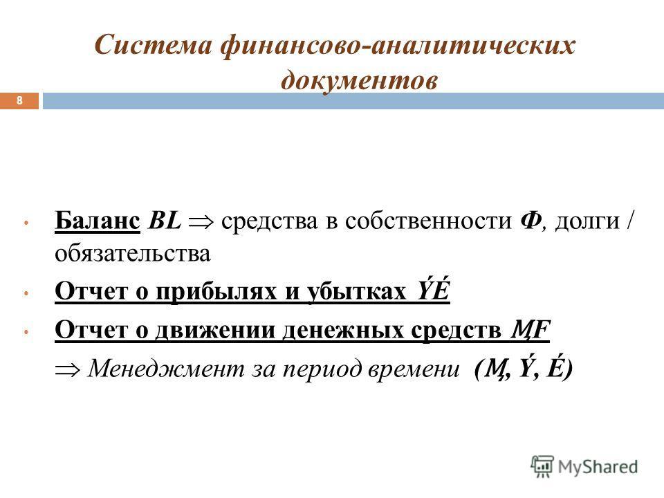 Система финансово-аналитических документов 8 Баланс BL средства в собственности Ф, долги / обязательства Отчет о прибылях и убытках ÝÉ Отчет о движении денежных средств F Менеджмент за период времени (, Ý, É)