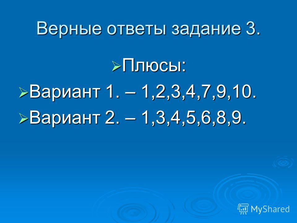 Верные ответы задание 3. Плюсы: Плюсы: Вариант 1. – 1,2,3,4,7,9,10. Вариант 1. – 1,2,3,4,7,9,10. Вариант 2. – 1,3,4,5,6,8,9. Вариант 2. – 1,3,4,5,6,8,9.