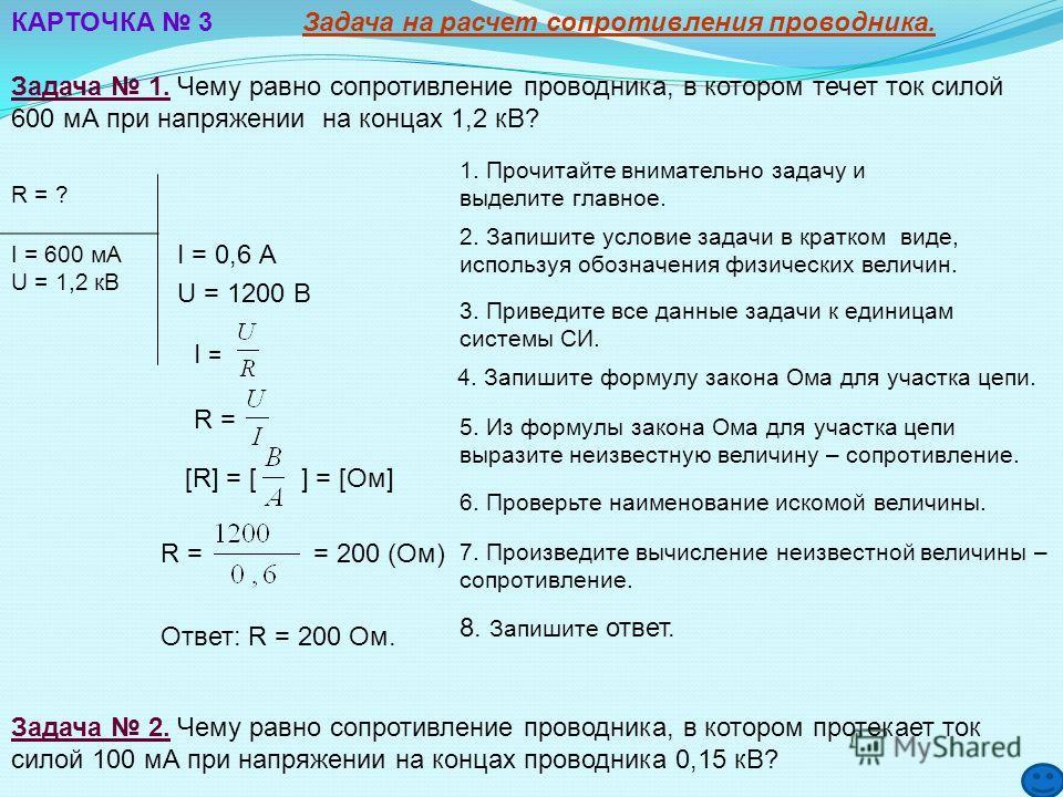 КАРТОЧКА 3 Задача на расчет сопротивления проводника. Задача 1. Чему равно сопротивление проводника, в котором течет ток силой 600 мА при напряжении на концах 1,2 кВ? 1. Прочитайте внимательно задачу и выделите главное. 2. Запишите условие задачи в к