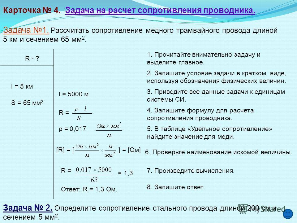 Карточка 4. Задача на расчет сопротивления проводника. Задача 1. Рассчитать сопротивление медного трамвайного провода длиной 5 км и сечением 65 мм 2. R - ? l = 5 км S = 65 мм 2 l = 5000 м R = ρ = 0,017 [R] = [ ] = [Ом] R = = 1,3 Ответ: R = 1,3 Ом. За