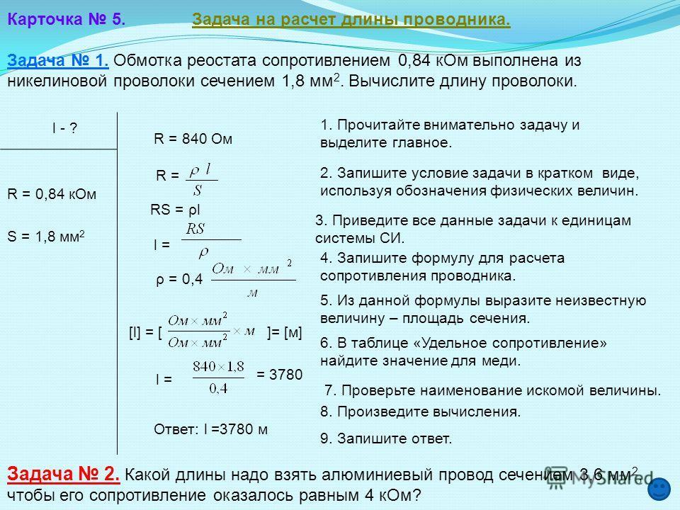 Карточка 5. Задача на расчет длины проводника. Задача 1. Обмотка реостата сопротивлением 0,84 кОм выполнена из никелиновой проволоки сечением 1,8 мм 2. Вычислите длину проволоки. l - ? R = 0,84 кОм S = 1,8 мм 2 R = 840 Ом RS = ρl l = ρ = 0,4[l] = []=