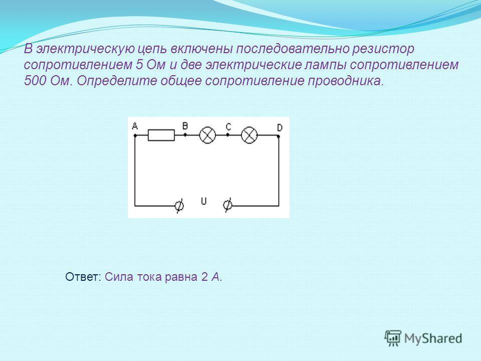 В электрическую цепь включены последовательно резистор сопротивлением 5 Ом и две электрические лампы сопротивлением 500 Ом. Определите общее сопротивление проводника. Ответ: Сила тока равна 2 А.