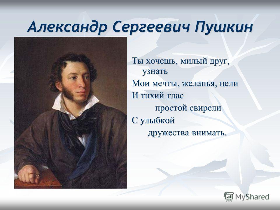 Александр Сергеевич Пушкин Ты хочешь, милый друг, узнать Мои мечты, желанья, цели И тихий глас простой свирели простой свирели С улыбкой дружества внимать. дружества внимать.