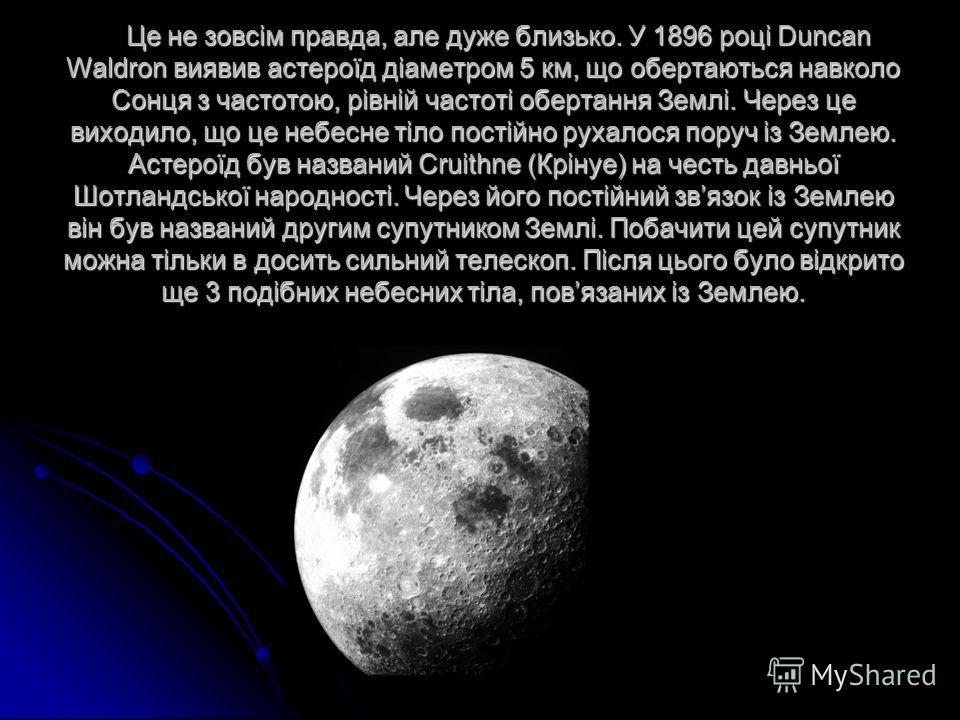 Це не зовсім правда, але дуже близько. У 1896 році Duncan Waldron виявив астероїд діаметром 5 км, що обертаються навколо Сонця з частотою, рівній частоті обертання Землі. Через це виходило, що це небесне тіло постійно рухалося поруч із Землею. Астеро