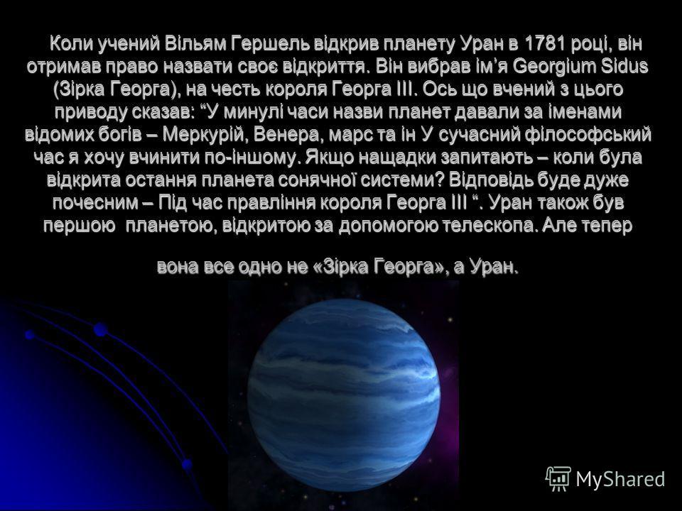 Коли учений Вільям Гершель відкрив планету Уран в 1781 році, він отримав право назвати своє відкриття. Він вибрав імя Georgium Sidus (Зірка Георга), на честь короля Георга III. Ось що вчений з цього приводу сказав: У минулі часи назви планет давали з