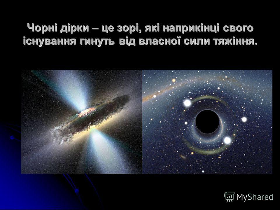 Чорні дірки – це зорі, які наприкінці свого існування гинуть від власної сили тяжіння.
