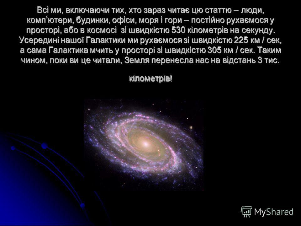 Всі ми, включаючи тих, хто зараз читає цю статтю – люди, компютери, будинки, офіси, моря і гори – постійно рухаємося у просторі, або в космосі зі швидкістю 530 кілометрів на секунду. Усередині нашої Галактики ми рухаємося зі швидкістю 225 км / сек, а