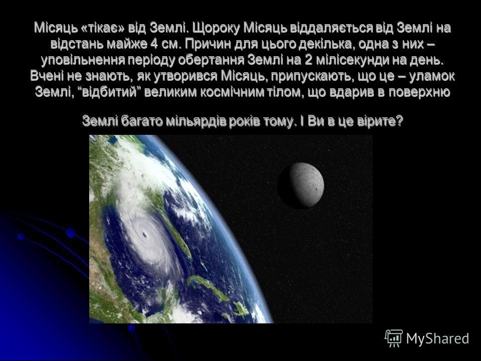 Місяць «тікає» від Землі. Щороку Місяць віддаляється від Землі на відстань майже 4 см. Причин для цього декілька, одна з них – уповільнення періоду обертання Землі на 2 мілісекунди на день. Вчені не знають, як утворився Місяць, припускають, що це – у