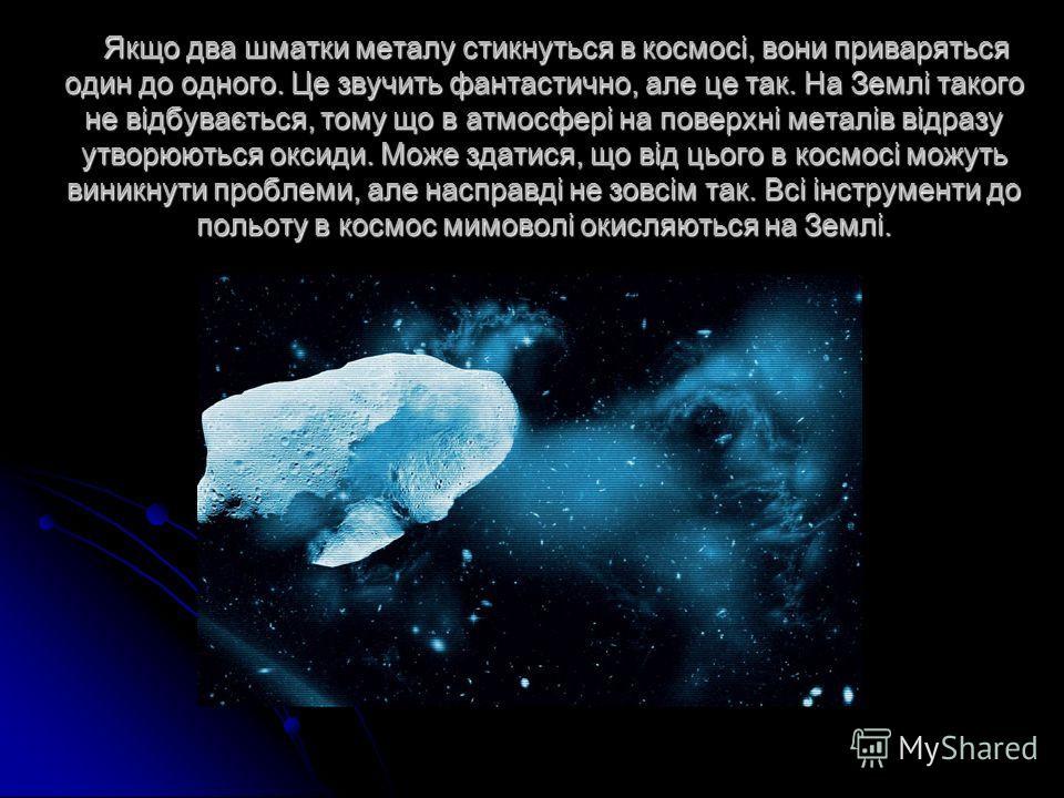 Якщо два шматки металу стикнуться в космосі, вони приваряться один до одного. Це звучить фантастично, але це так. На Землі такого не відбувається, тому що в атмосфері на поверхні металів відразу утворюються оксиди. Може здатися, що від цього в космос