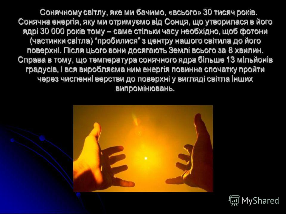 Сонячному світлу, яке ми бачимо, «всього» 30 тисяч років. Сонячна енергія, яку ми отримуємо від Сонця, що утворилася в його ядрі 30 000 років тому – саме стільки часу необхідно, щоб фотони (частинки світла) пробилися з центру нашого світила до його п