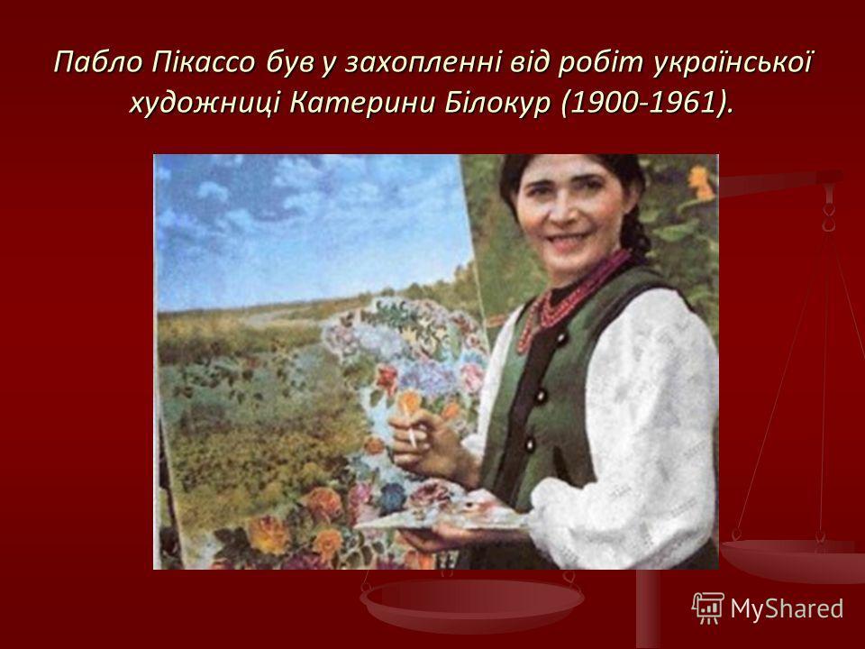 Пабло Пікассо був у захопленні від робіт української художниці Катерини Білокур (1900-1961).