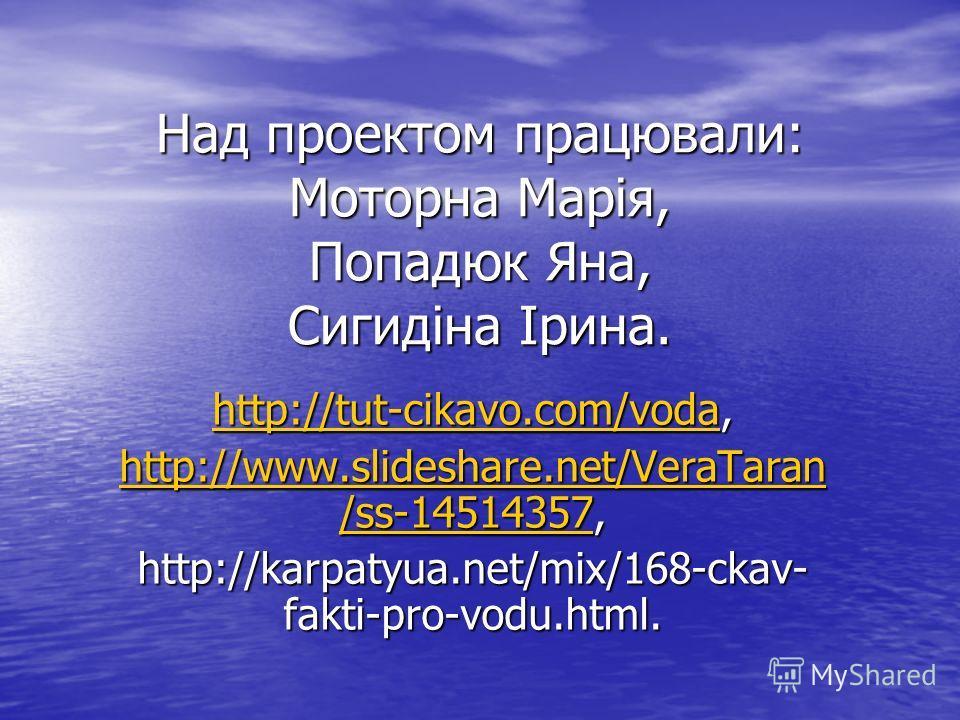 Над проектом працювали: Моторна Марія, Попадюк Яна, Сигидіна Ірина. http://tut-cikavo.com/vodahttp://tut-cikavo.com/voda, http://tut-cikavo.com/voda http://www.slideshare.net/VeraTaran /ss-14514357http://www.slideshare.net/VeraTaran /ss-14514357, htt