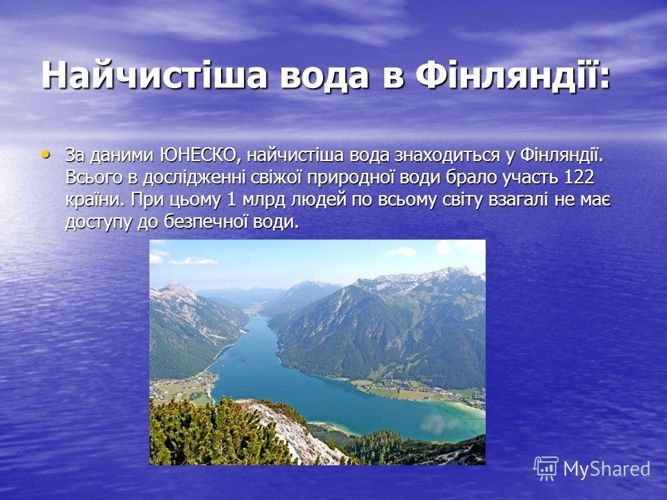 Найчистіша вода в Фінляндії: За даними ЮНЕСКО, найчистіша вода знаходиться у Фінляндії. Всього в дослідженні свіжої природної води брало участь 122 країни. При цьому 1 млрд людей по всьому світу взагалі не має доступу до безпечної води. За даними ЮНЕ