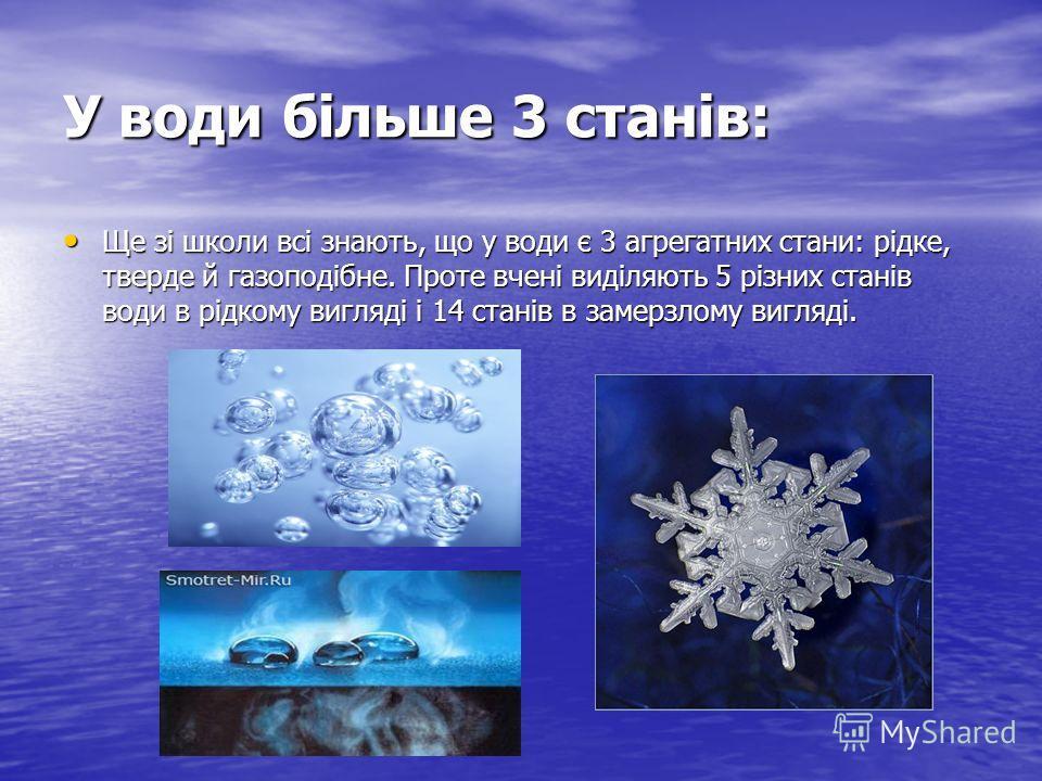 У води більше 3 станів: Ще зі школи всі знають, що у води є 3 агрегатних стани: рідке, тверде й газоподібне. Проте вчені виділяють 5 різних станів води в рідкому вигляді і 14 станів в замерзлому вигляді. Ще зі школи всі знають, що у води є 3 агрегатн