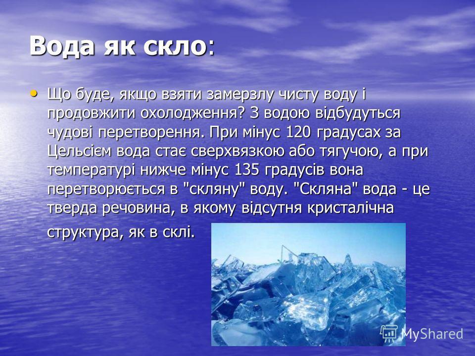 Вода як скло: Що буде, якщо взяти замерзлу чисту воду і продовжити охолодження? З водою відбудуться чудові перетворення. При мінус 120 градусах за Цельсієм вода стає сверхвязкою або тягучою, а при температурі нижче мінус 135 градусів вона перетворюєт