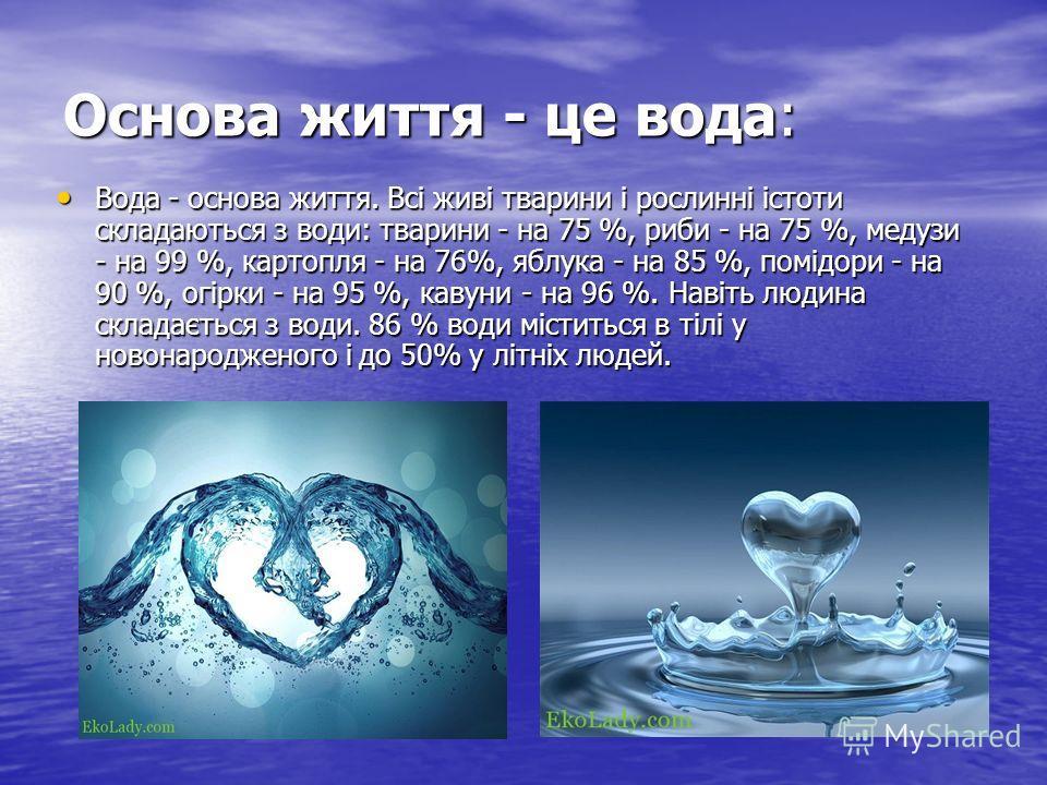 Основа життя - це вода: Вода - основа життя. Всі живі тварини і рослинні істоти складаються з води: тварини - на 75 %, риби - на 75 %, медузи - на 99 %, картопля - на 76%, яблука - на 85 %, помідори - на 90 %, огірки - на 95 %, кавуни - на 96 %. Наві