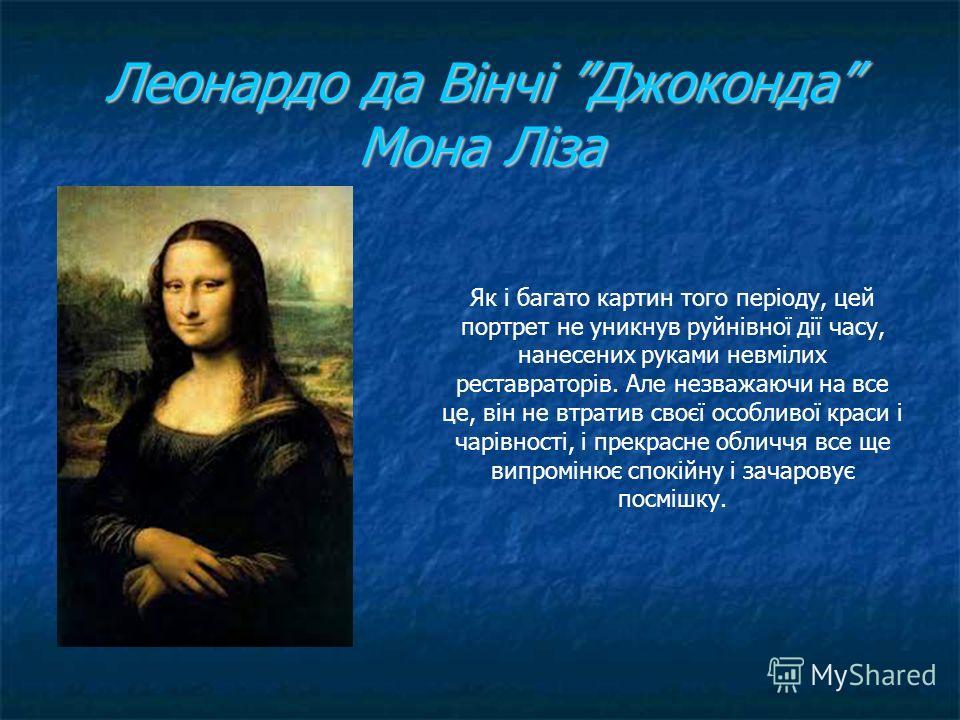Леонардо да Вінчі Джоконда Мона Ліза Як і багато картин того періоду, цей портрет не уникнув руйнівної дії часу, нанесених руками невмілих реставраторів. Але незважаючи на все це, він не втратив своєї особливої краси і чарівності, і прекрасне обличчя