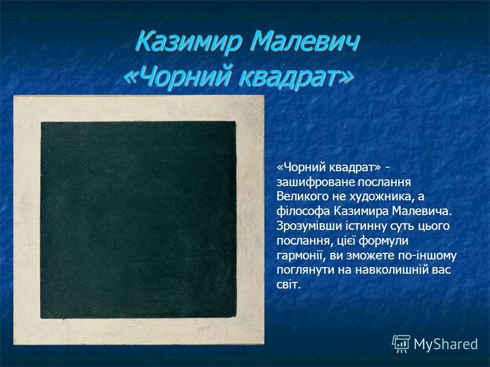 Казимир Малевич «Чорний квадрат» Казимир Малевич «Чорний квадрат» «Чорний квадрат» - зашифроване послання Великого не художника, а філософа Казимира Малевича. Зрозумівши істинну суть цього послання, цієї формули гармонії, ви зможете по-іншому погляну