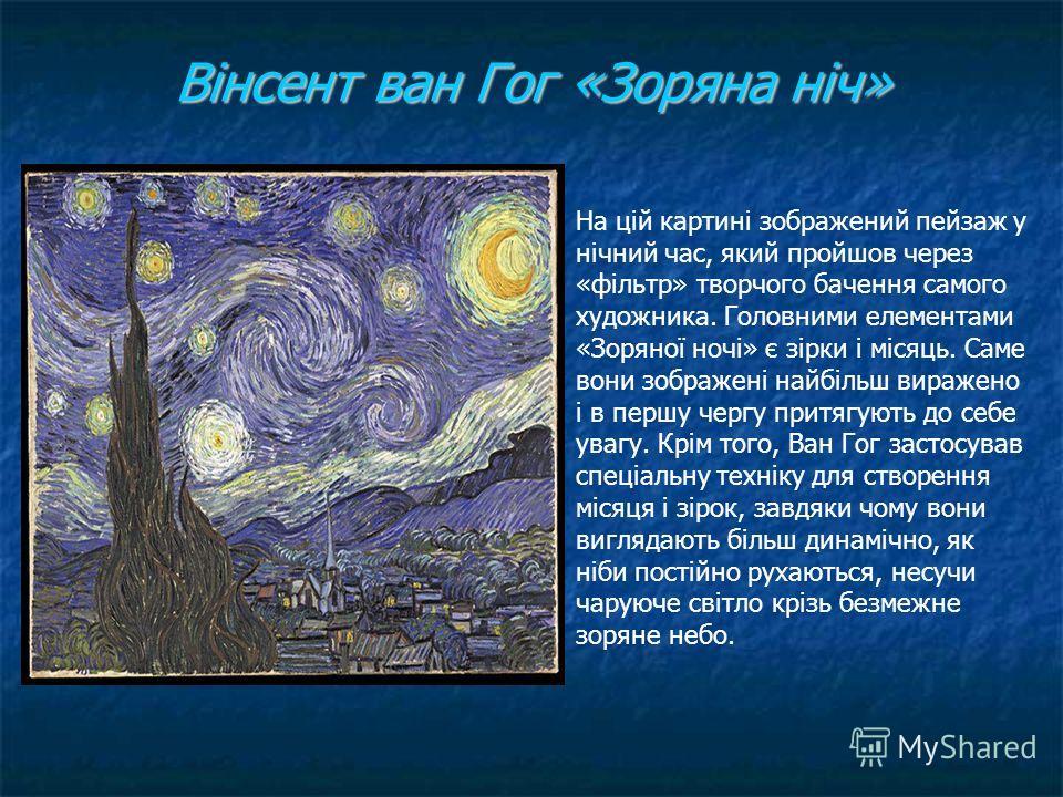 Вінсент ван Гог «Зоряна ніч» На цій картині зображений пейзаж у нічний час, який пройшов через «фільтр» творчого бачення самого художника. Головними елементами «Зоряної ночі» є зірки і місяць. Саме вони зображені найбільш виражено і в першу чергу при