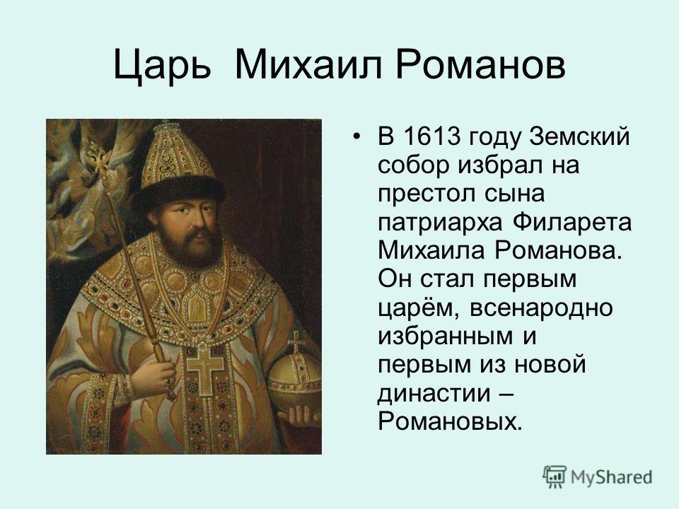 Царь Михаил Романов В 1613 году Земский собор избрал на престол сына патриарха Филарета Михаила Романова. Он стал первым царём, всенародно избранным и первым из новой династии – Романовых.