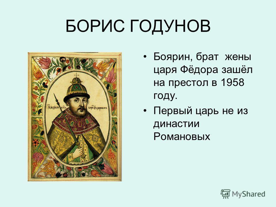 БОРИС ГОДУНОВ Боярин, брат жены царя Фёдора зашёл на престол в 1958 году. Первый царь не из династии Романовых