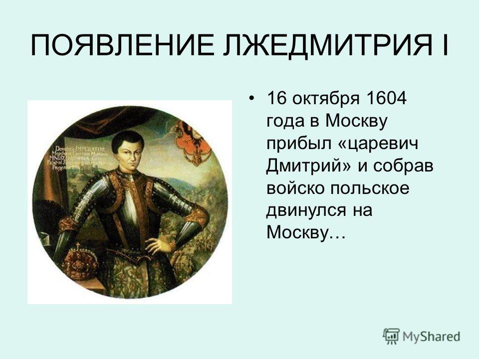 ПОЯВЛЕНИЕ ЛЖЕДМИТРИЯ I 16 октября 1604 года в Москву прибыл «царевич Дмитрий» и собрав войско польское двинулся на Москву…