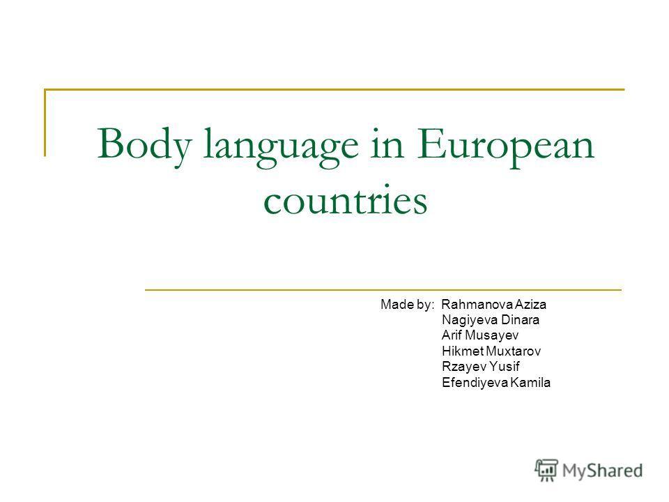 Body language in European countries Made by: Rahmanova Aziza Nagiyeva Dinara Arif Musayev Hikmet Muxtarov Rzayev Yusif Efendiyeva Kamila